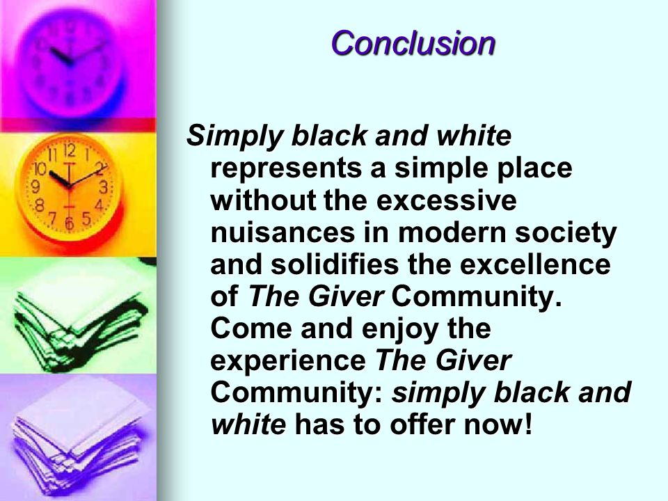 Conclusion Simply black and white represents a simple place without the excessive nuisances in modern society and solidifies the excellence of The Giv