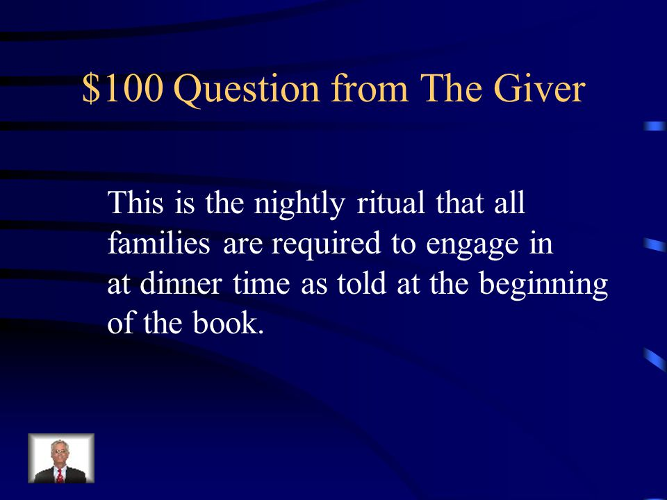 $100 Question from The Giver This is the nightly ritual that all families are required to engage in at dinner time as told at the beginning of the book.