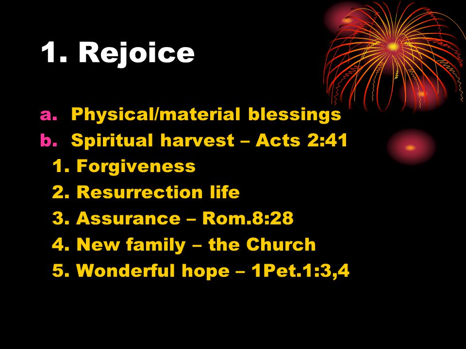 1. Rejoice a.Physical/material blessings b.Spiritual harvest – Acts 2:41 1.