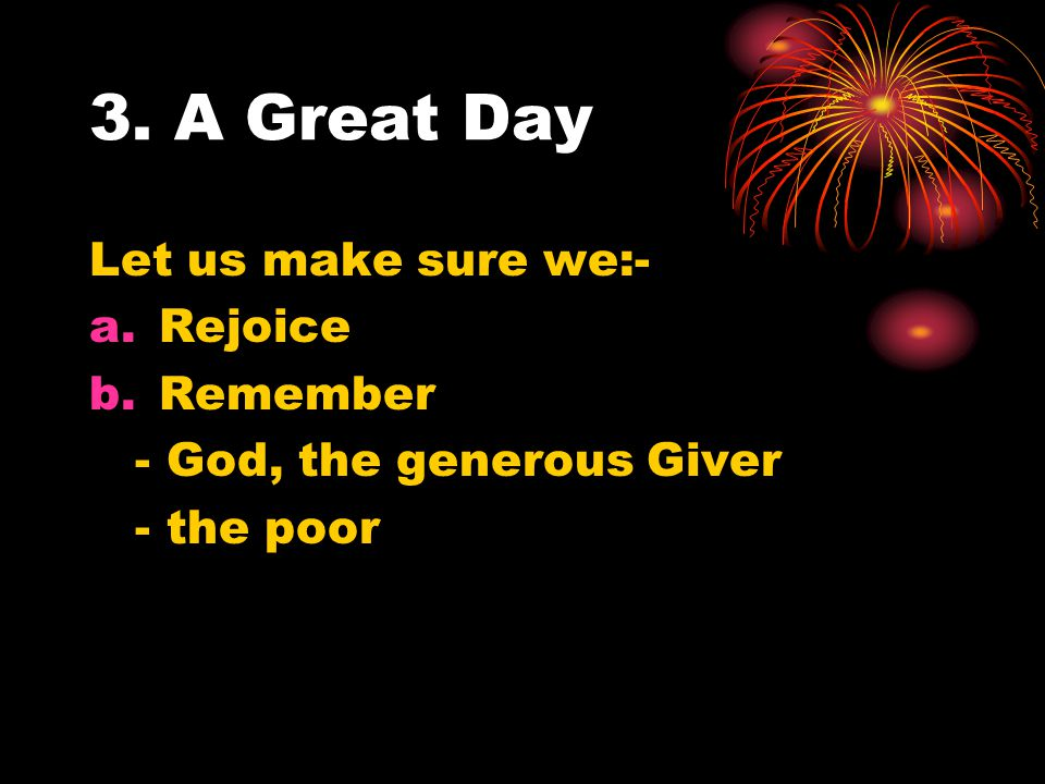 3. A Great Day Let us make sure we:- a.Rejoice b.Remember - God, the generous Giver - the poor