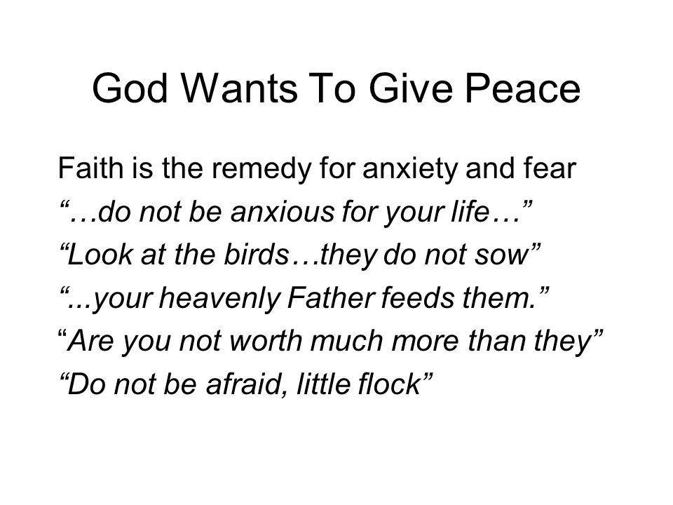 God Wants To Give Peace Faith is the remedy for anxiety and fear …do not be anxious for your life… Look at the birds…they do not sow ...your heavenly Father feeds them. Are you not worth much more than they Do not be afraid, little flock