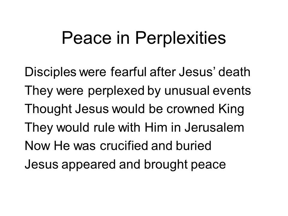 Disciples were fearful after Jesus' death They were perplexed by unusual events Thought Jesus would be crowned King They would rule with Him in Jerusalem Now He was crucified and buried Jesus appeared and brought peace Peace in Perplexities