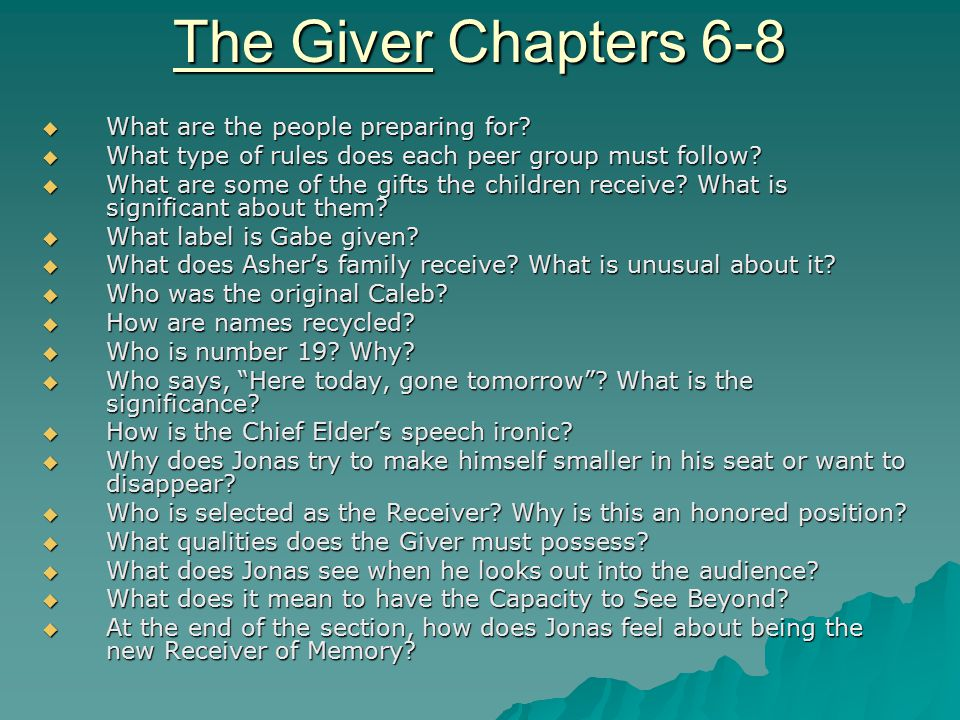 The Giver Chapters 6-8  What are the people preparing for?  What type of rules does each peer group must follow?  What are some of the gifts the ch