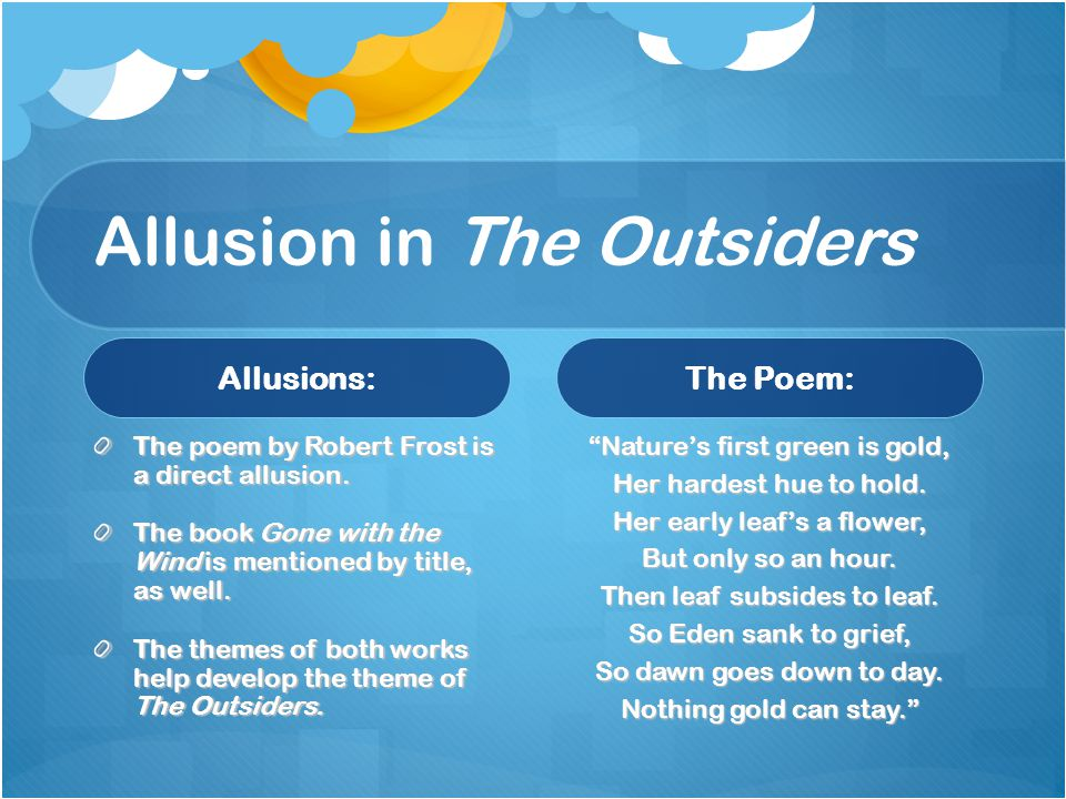 Allusion in The Outsiders Allusions: The poem by Robert Frost is a direct allusion. The book Gone with the Wind is mentioned by title, as well. The th