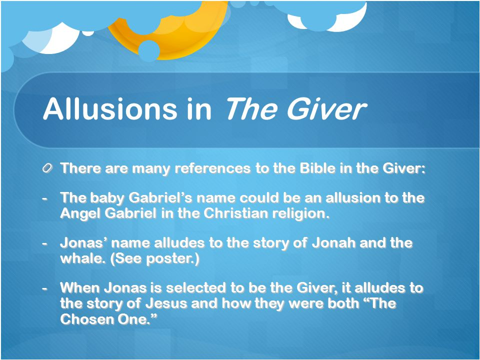 Allusions in The Giver There are many references to the Bible in the Giver: -The baby Gabriel's name could be an allusion to the Angel Gabriel in the Christian religion.