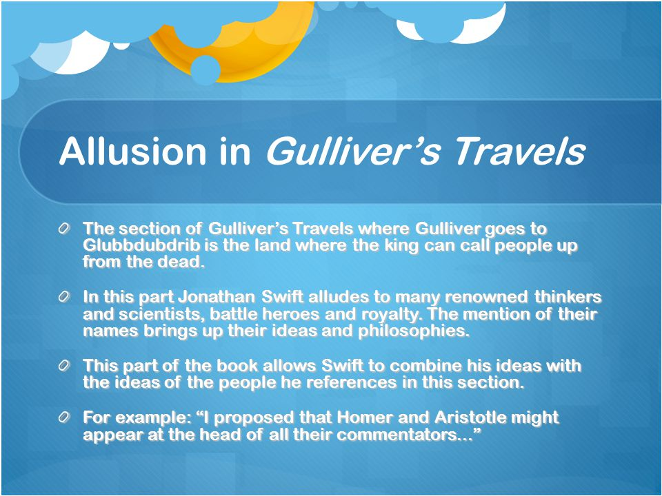 Allusion in Gulliver's Travels The section of Gulliver's Travels where Gulliver goes to Glubbdubdrib is the land where the king can call people up from the dead.