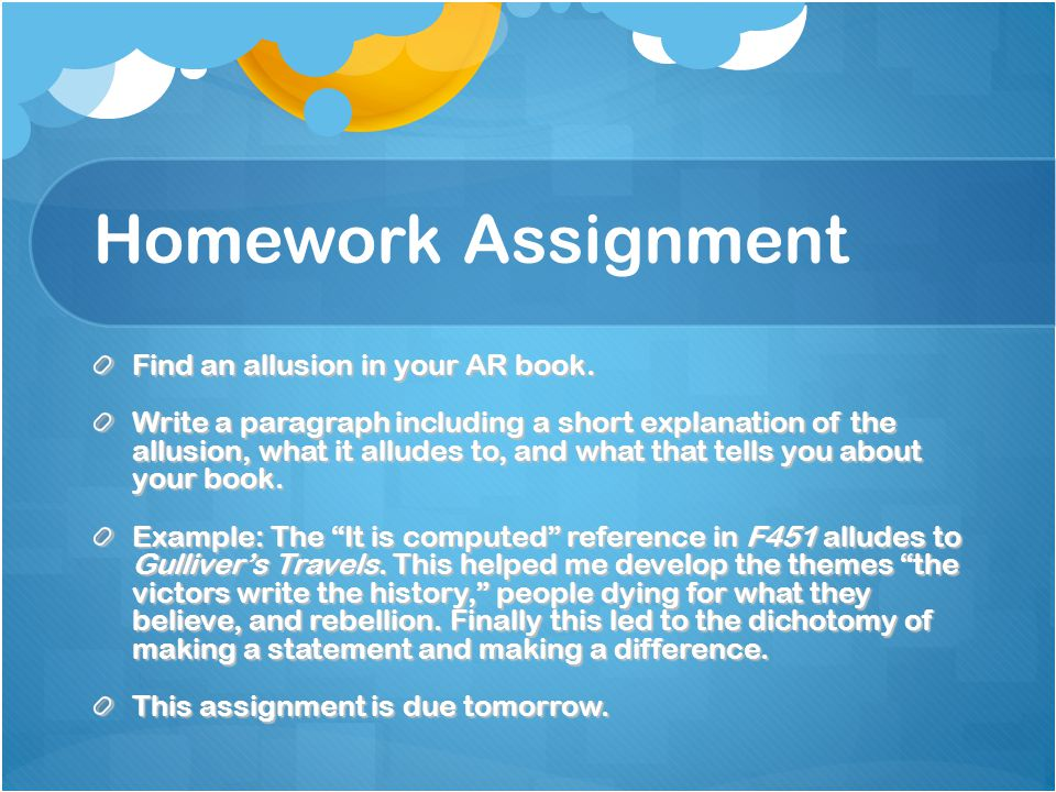 Homework Assignment Find an allusion in your AR book. Write a paragraph including a short explanation of the allusion, what it alludes to, and what th