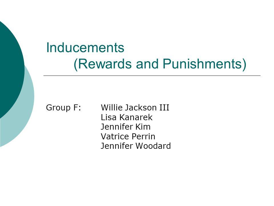 Inducements (Rewards and Punishments) Group F:Willie Jackson III Lisa Kanarek Jennifer Kim Vatrice Perrin Jennifer Woodard
