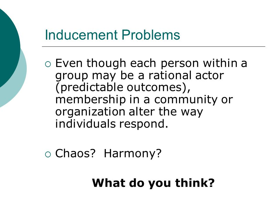 Inducement Problems  Even though each person within a group may be a rational actor (predictable outcomes), membership in a community or organization alter the way individuals respond.