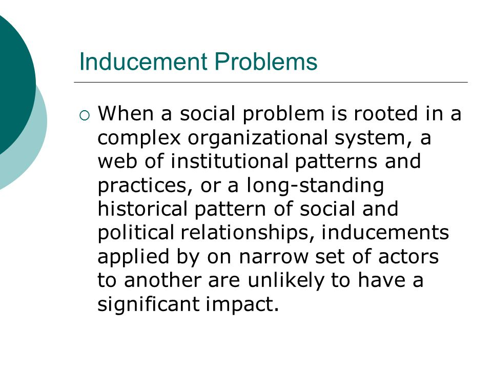 Inducement Problems  When a social problem is rooted in a complex organizational system, a web of institutional patterns and practices, or a long-standing historical pattern of social and political relationships, inducements applied by on narrow set of actors to another are unlikely to have a significant impact.