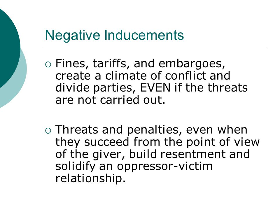 Negative Inducements  Fines, tariffs, and embargoes, create a climate of conflict and divide parties, EVEN if the threats are not carried out.