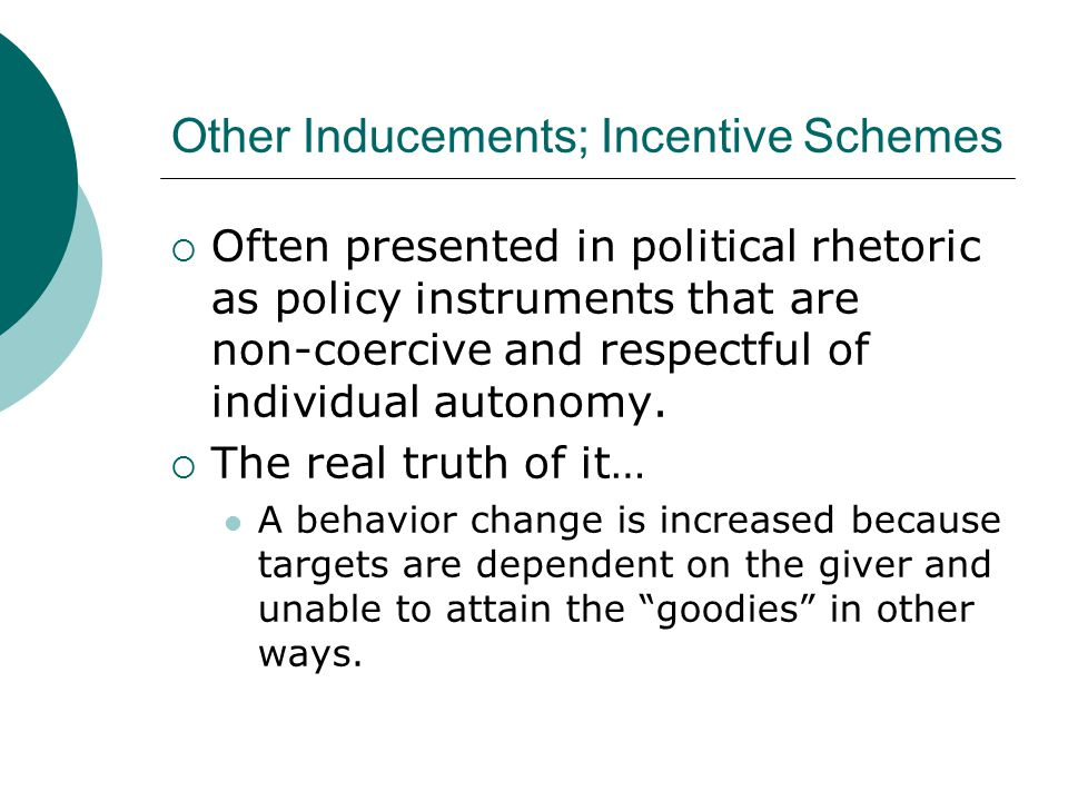 Other Inducements; Incentive Schemes  Often presented in political rhetoric as policy instruments that are non-coercive and respectful of individual autonomy.