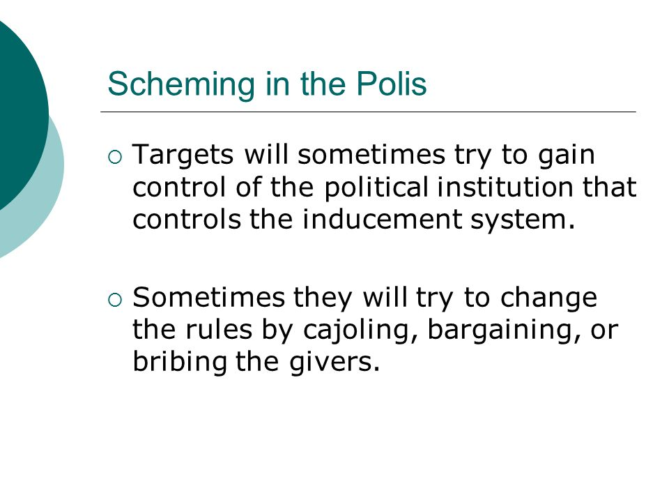 Scheming in the Polis  Targets will sometimes try to gain control of the political institution that controls the inducement system.