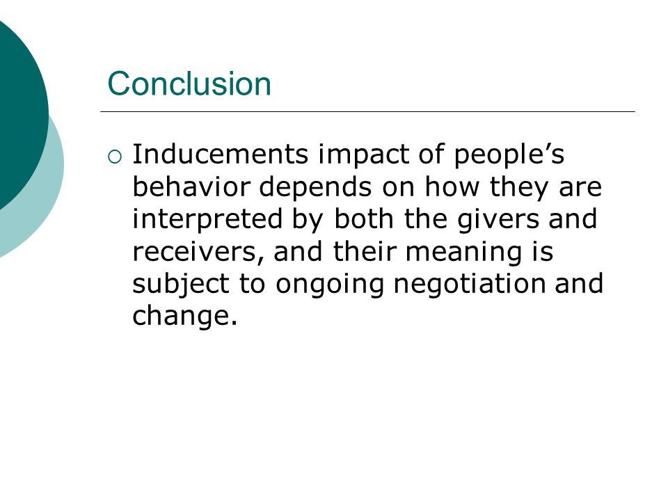 Conclusion IInducements impact of people's behavior depends on how they are interpreted by both the givers and receivers, and their meaning is subject to ongoing negotiation and change.