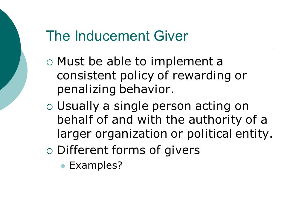 The Inducement Giver  Must be able to implement a consistent policy of rewarding or penalizing behavior.
