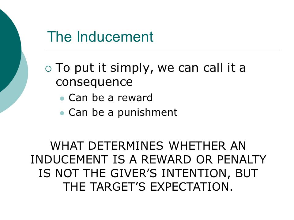 The Inducement  To put it simply, we can call it a consequence Can be a reward Can be a punishment WHAT DETERMINES WHETHER AN INDUCEMENT IS A REWARD OR PENALTY IS NOT THE GIVER'S INTENTION, BUT THE TARGET'S EXPECTATION.