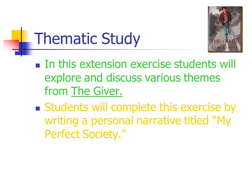 Thematic Study In this extension exercise students will explore and discuss various themes from The Giver.