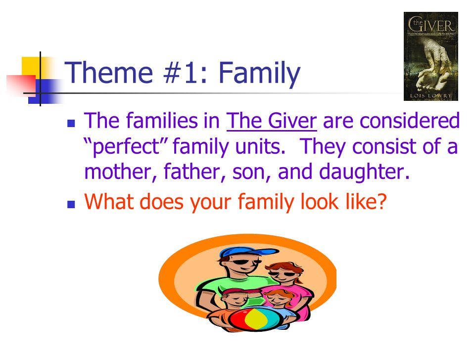 Theme #1: Family The families in The Giver are considered perfect family units.