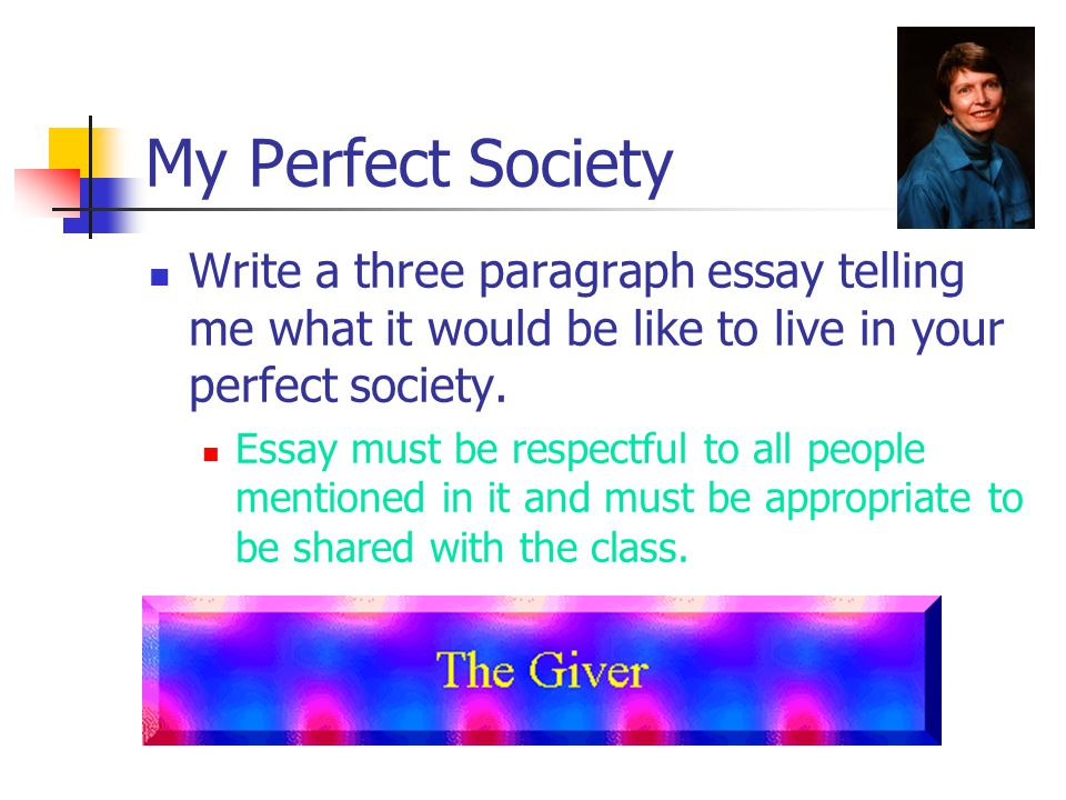 My Perfect Society Write a three paragraph essay telling me what it would be like to live in your perfect society.
