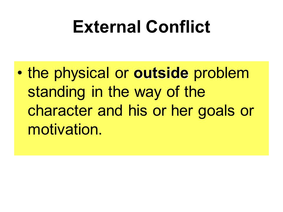 External Conflict outsidethe physical or outside problem standing in the way of the character and his or her goals or motivation.