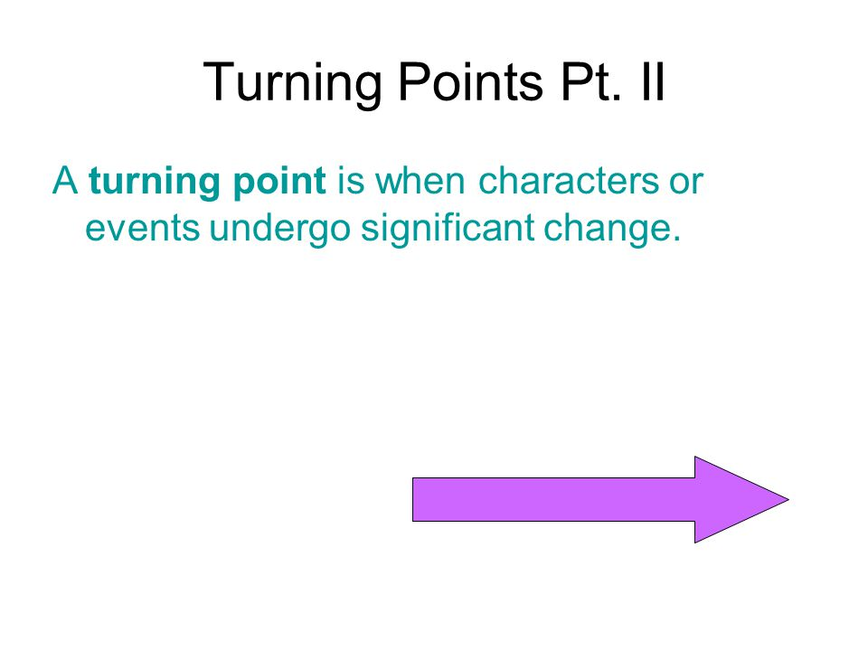 Turning Points Pt. II A turning point is when characters or events undergo significant change.