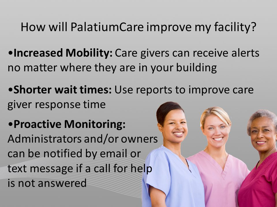 Increased Mobility: Care givers can receive alerts no matter where they are in your building Shorter wait times: Use reports to improve care giver response time Proactive Monitoring: Administrators and/or owners can be notified by email or text message if a call for help is not answered