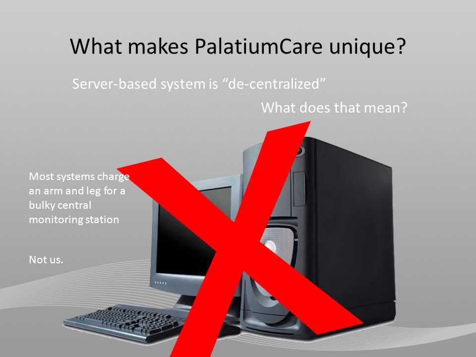 Server-based system is de-centralized Most systems charge an arm and leg for a bulky central monitoring station Not us.