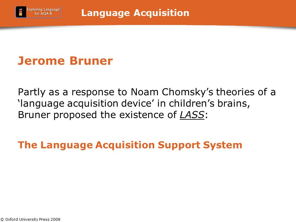 © Oxford University Press 2008 Language Acquisition Jerome Bruner Partly as a response to Noam Chomsky's theories of a 'language acquisition device' i