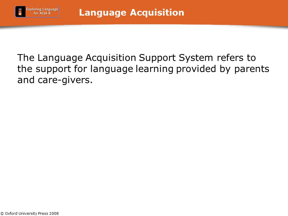 © Oxford University Press 2008 Language Acquisition The Language Acquisition Support System refers to the support for language learning provided by pa