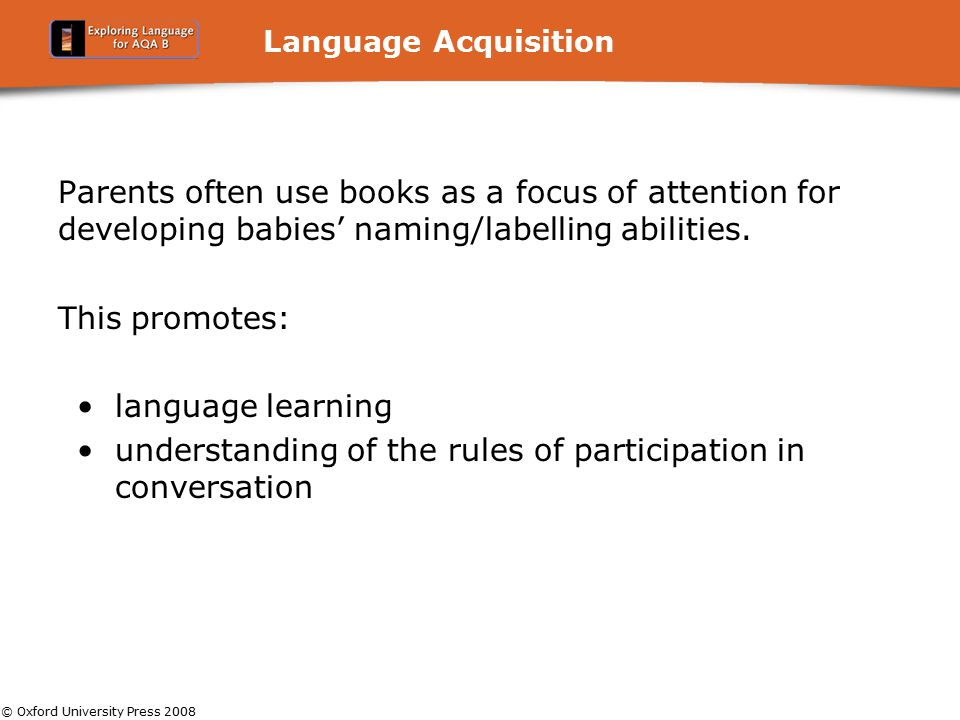 © Oxford University Press 2008 Language Acquisition Parents often use books as a focus of attention for developing babies' naming/labelling abilities.