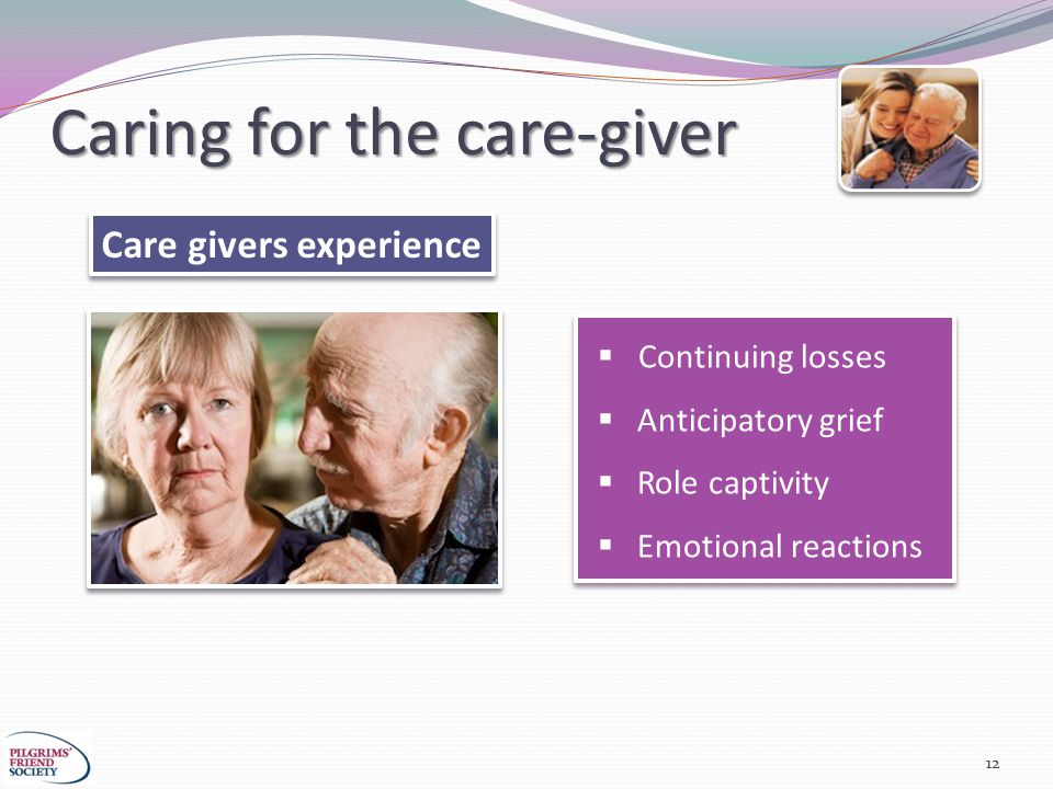 Caring for the care-giver 12 Care givers experience  Continuing losses  Anticipatory grief  Role captivity  Emotional reactions  Continuing losses  Anticipatory grief  Role captivity  Emotional reactions