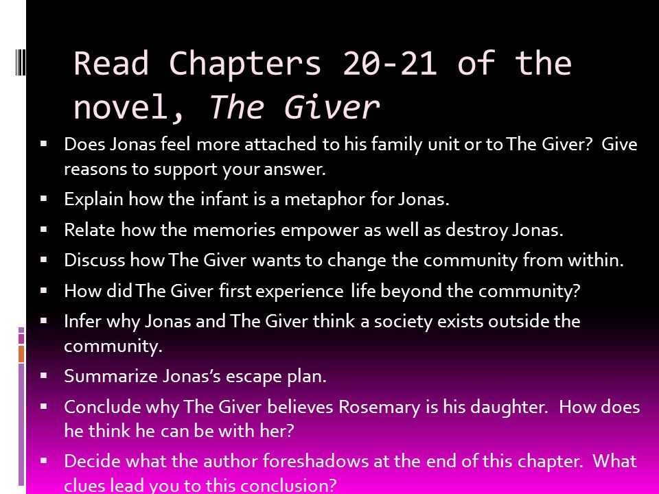 Read Chapters 20-21 of the novel, The Giver  Does Jonas feel more attached to his family unit or to The Giver? Give reasons to support your answer. 