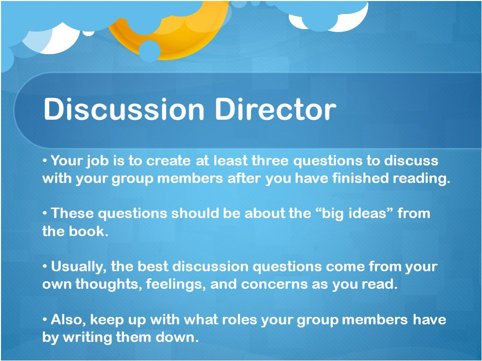 Discussion Director Your job is to create at least three questions to discuss with your group members after you have finished reading. These questions