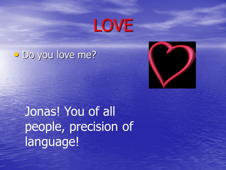 LOVE Do you love me? Do you love me? Jonas! You of all people, precision of language!