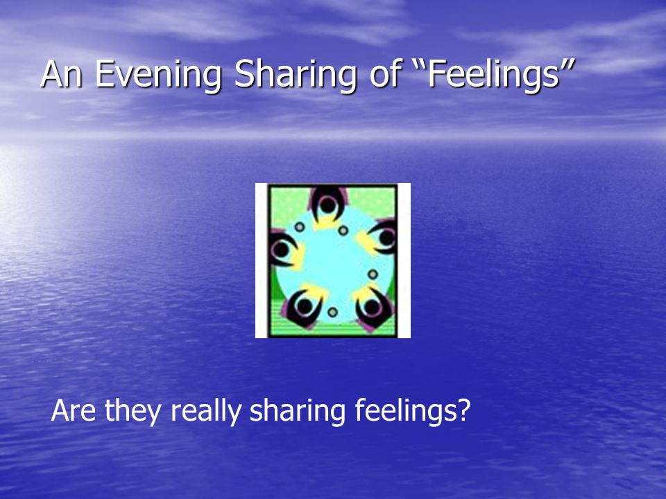 "An Evening Sharing of ""Feelings"" Are they really sharing feelings?"