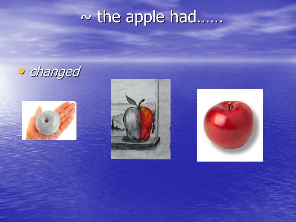 ~ the apple had…… changed changed