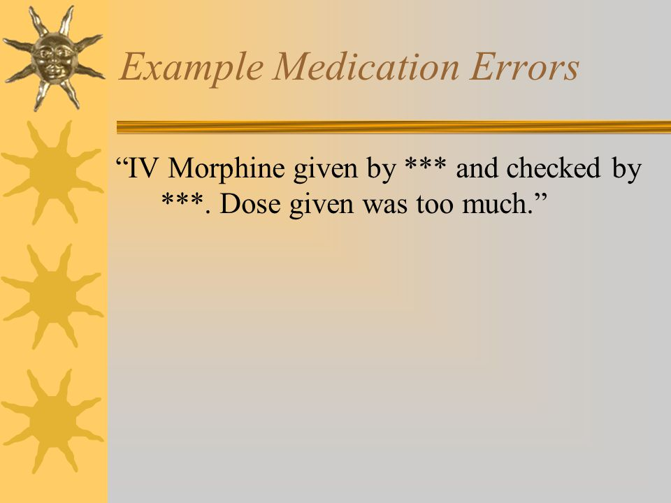 Example Medication Errors IV Morphine given by *** and checked by ***. Dose given was too much.