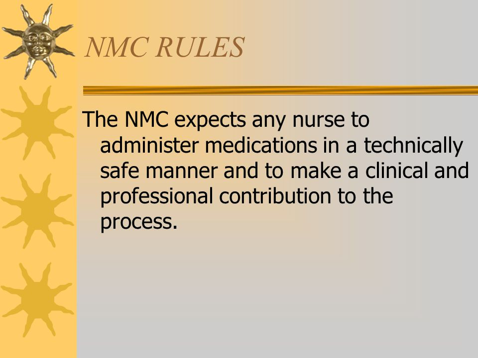 NMC RULES The NMC expects any nurse to administer medications in a technically safe manner and to make a clinical and professional contribution to the process.