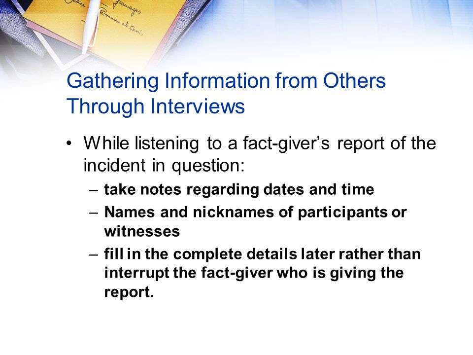 Gathering Information from Others Through Interviews While listening to a fact-giver's report of the incident in question: –take notes regarding dates