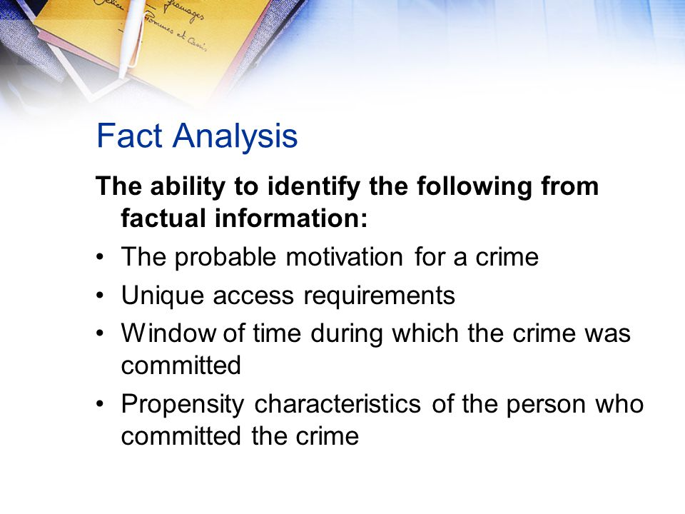 Fact Analysis The ability to identify the following from factual information: The probable motivation for a crime Unique access requirements Window of time during which the crime was committed Propensity characteristics of the person who committed the crime