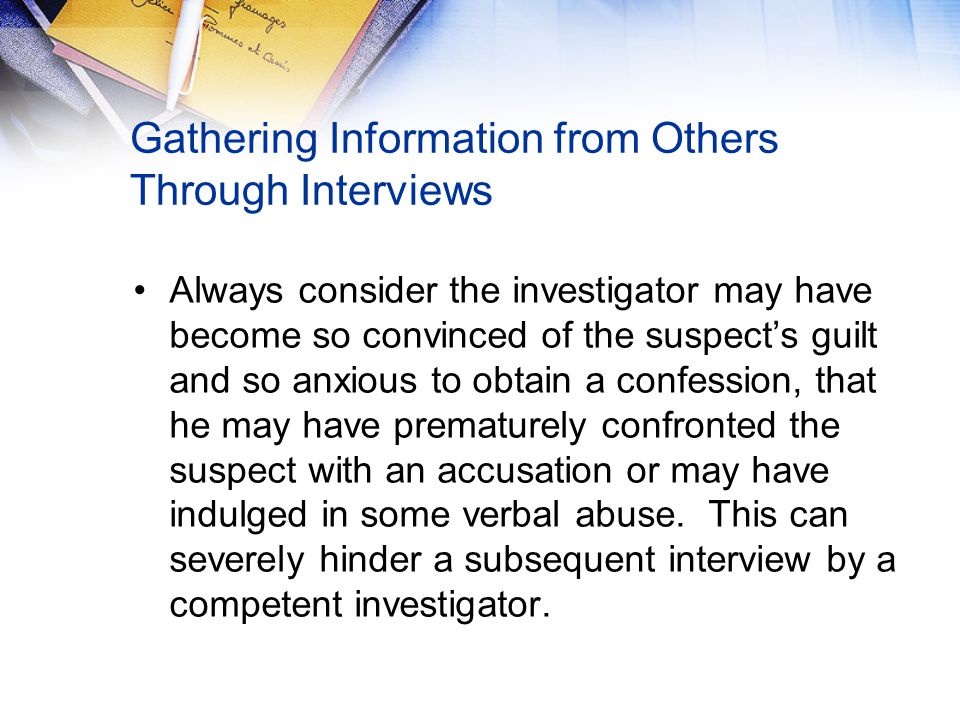 Gathering Information from Others Through Interviews Always consider the investigator may have become so convinced of the suspect's guilt and so anxious to obtain a confession, that he may have prematurely confronted the suspect with an accusation or may have indulged in some verbal abuse.