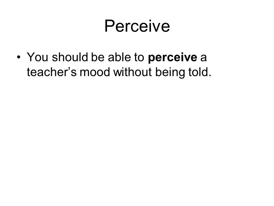 Perceive You should be able to perceive a teacher's mood without being told.