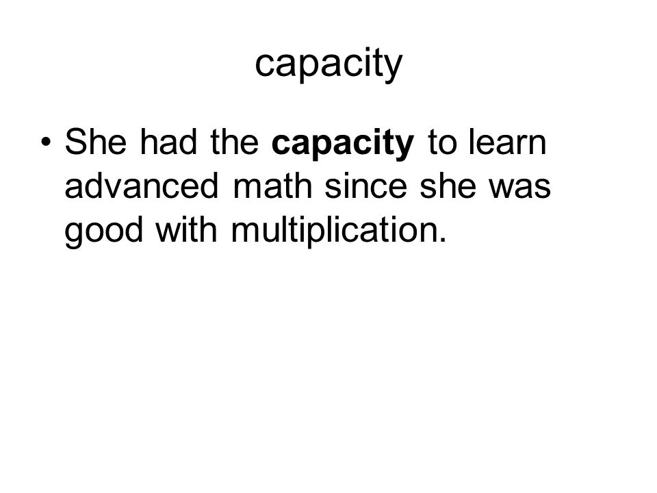 capacity She had the capacity to learn advanced math since she was good with multiplication.