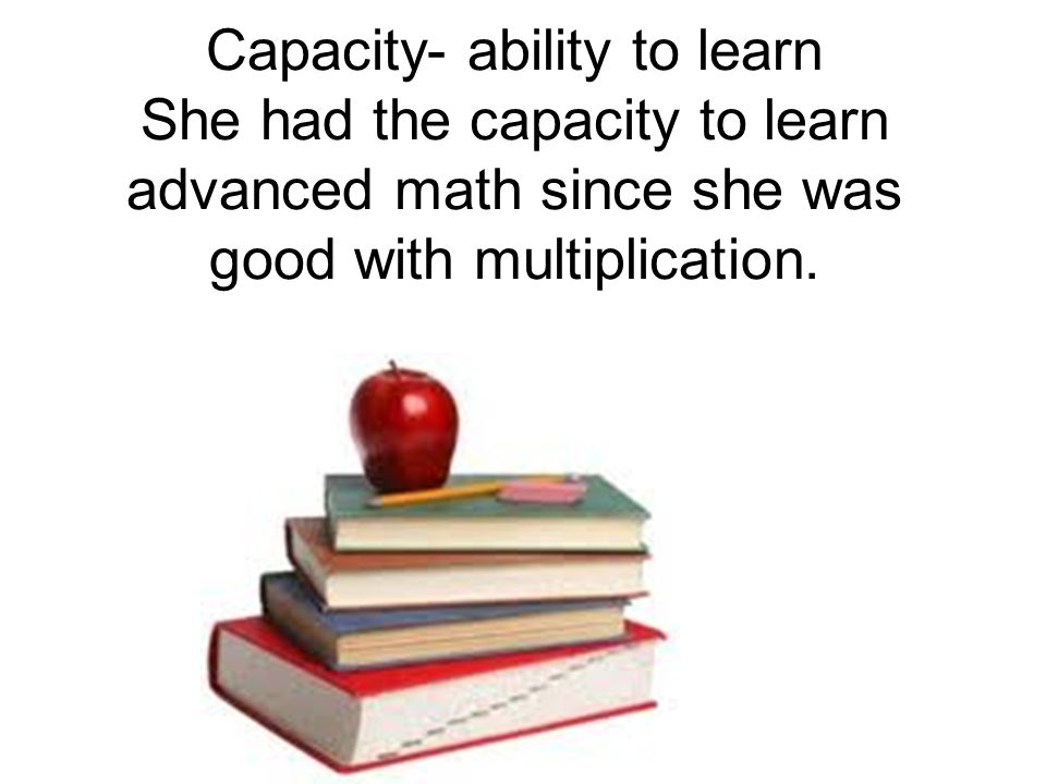 Capacity- ability to learn She had the capacity to learn advanced math since she was good with multiplication.