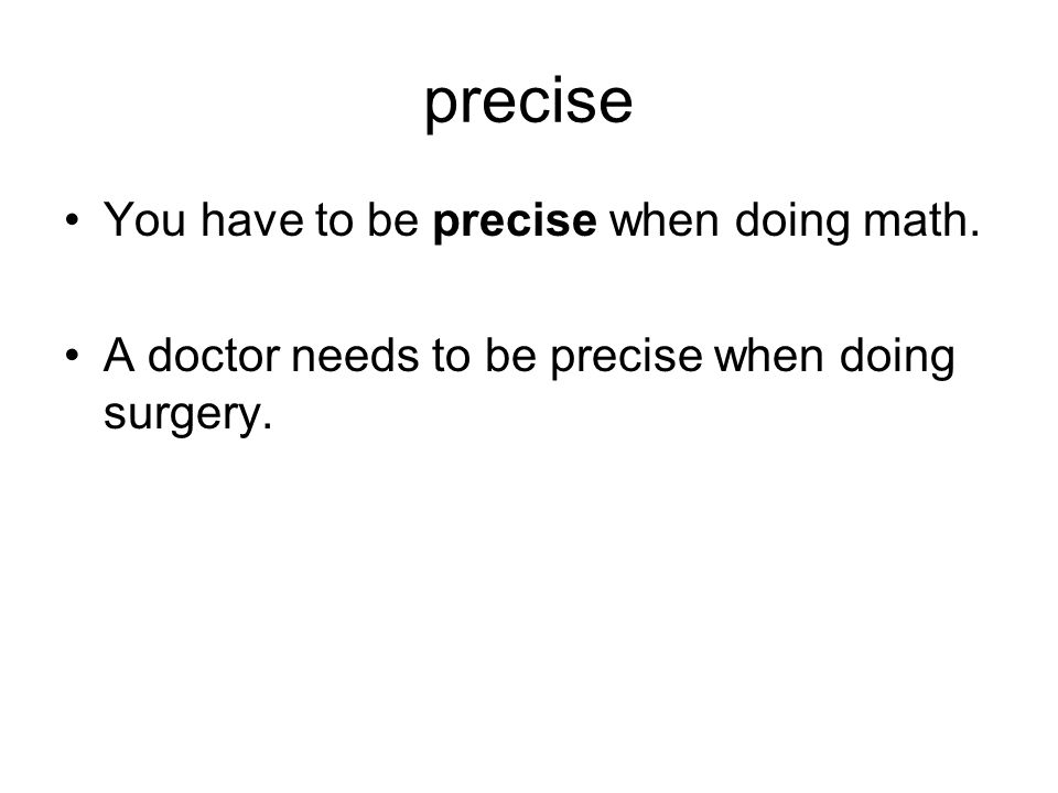 precise You have to be precise when doing math. A doctor needs to be precise when doing surgery.