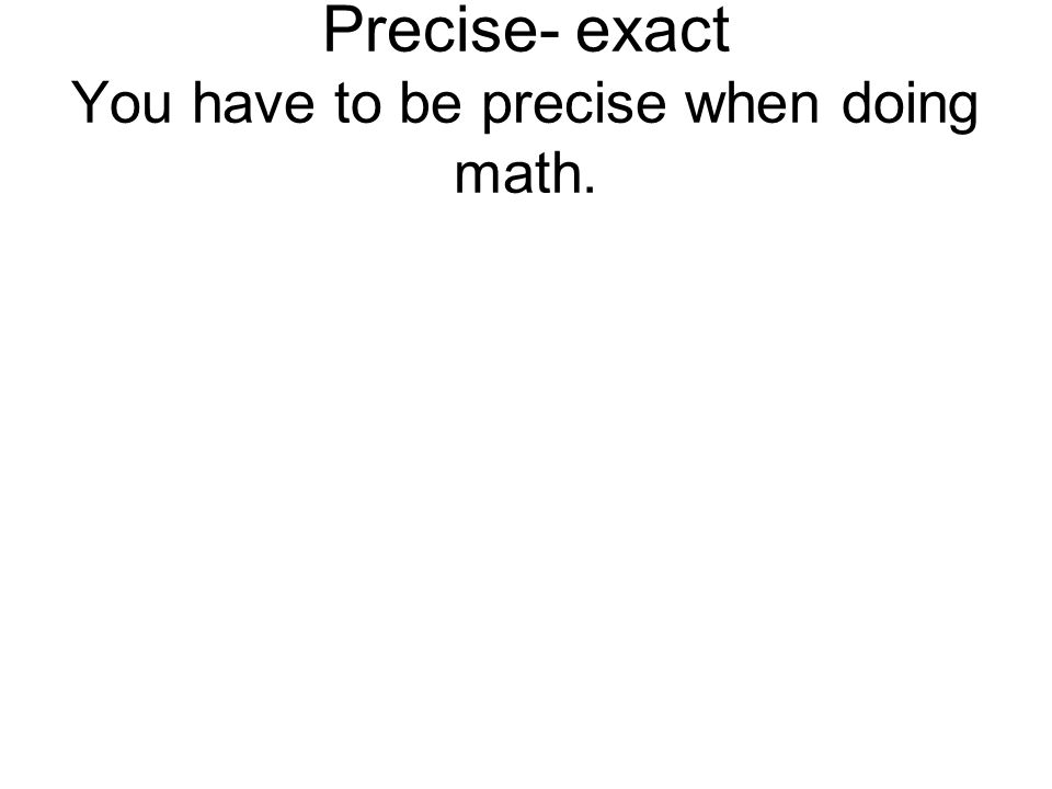 Precise- exact You have to be precise when doing math.