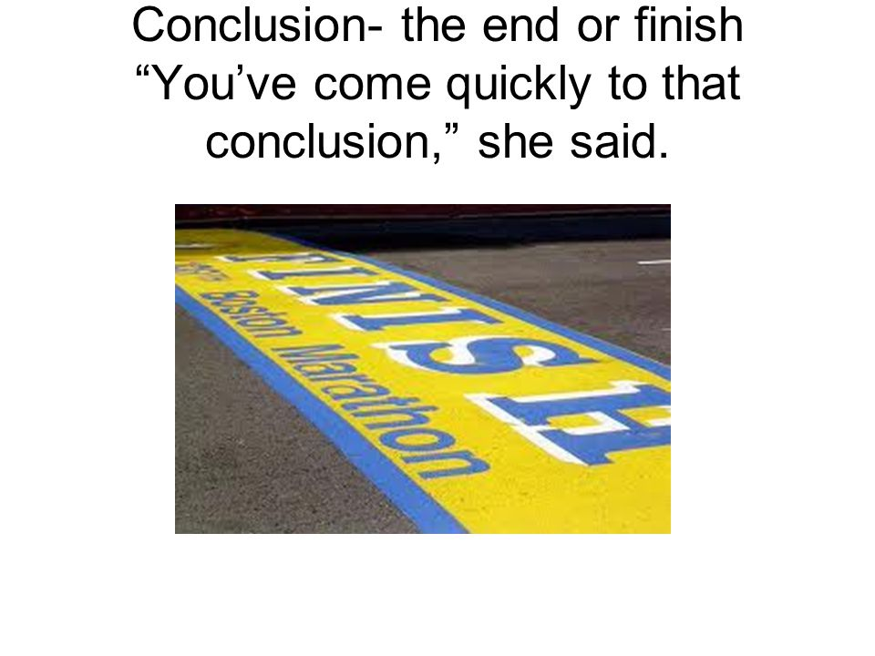 """Conclusion- the end or finish """"You've come quickly to that conclusion,"""" she said."""