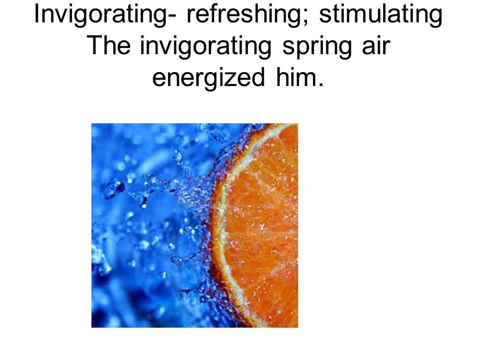 Invigorating- refreshing; stimulating The invigorating spring air energized him.