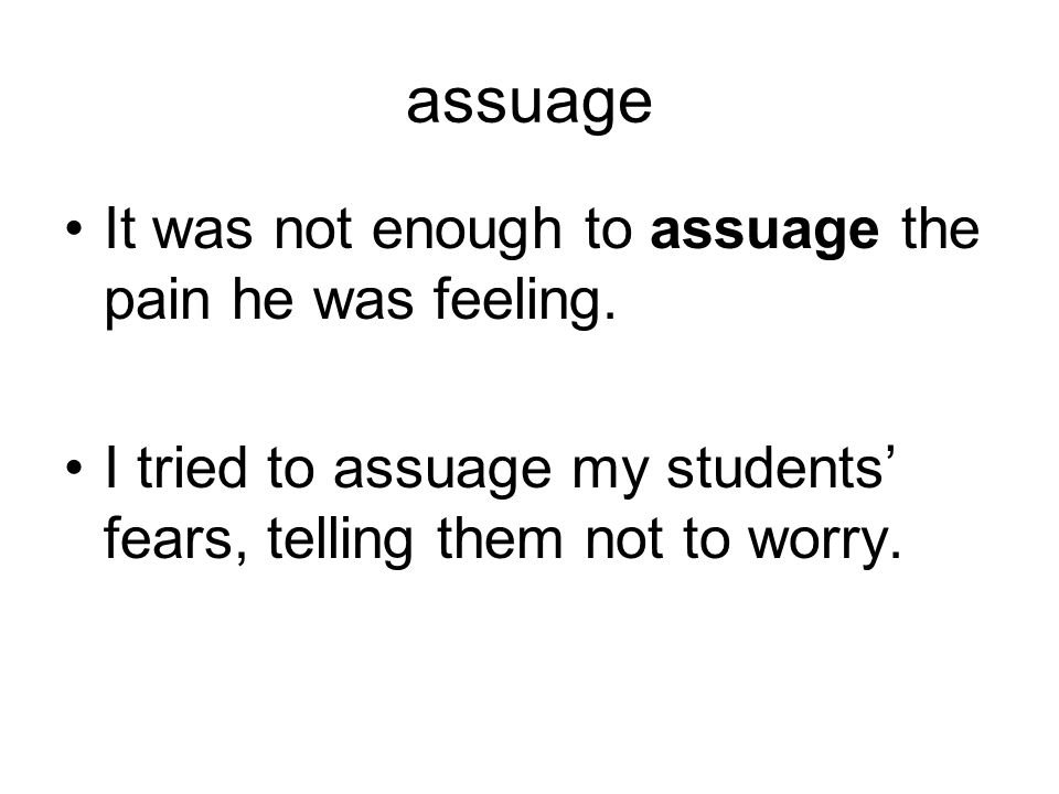 assuage It was not enough to assuage the pain he was feeling. I tried to assuage my students' fears, telling them not to worry.