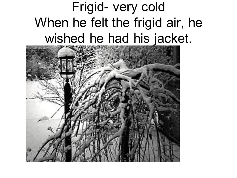 Frigid- very cold When he felt the frigid air, he wished he had his jacket.